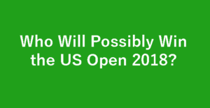 Who Will Possibly Win the US Open 2018?